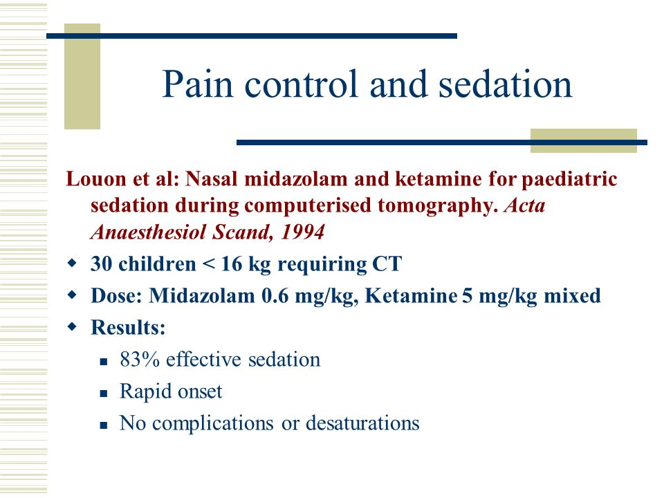 Pain control and sedation Louon et al: Nasal midazolam and ketamine for paediatric sedation during computerised tomography. Acta Anaesthesiol Scand, 1