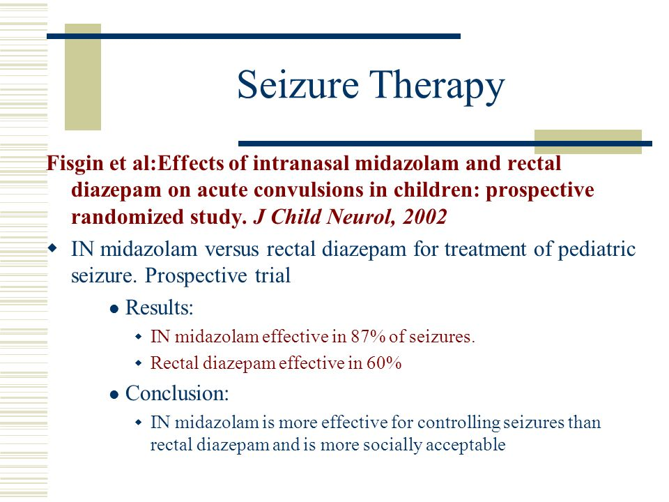 Seizure Therapy Fisgin et al:Effects of intranasal midazolam and rectal diazepam on acute convulsions in children: prospective randomized study. J Chi
