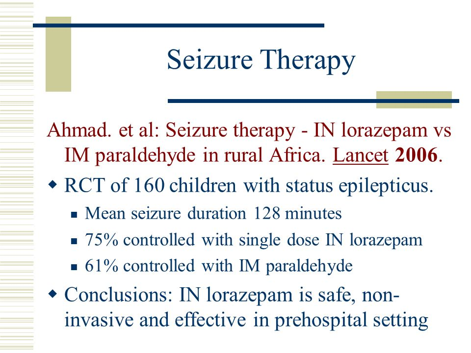 Seizure Therapy Ahmad. et al: Seizure therapy - IN lorazepam vs IM paraldehyde in rural Africa. Lancet 2006. RCT of 160 children with status epileptic