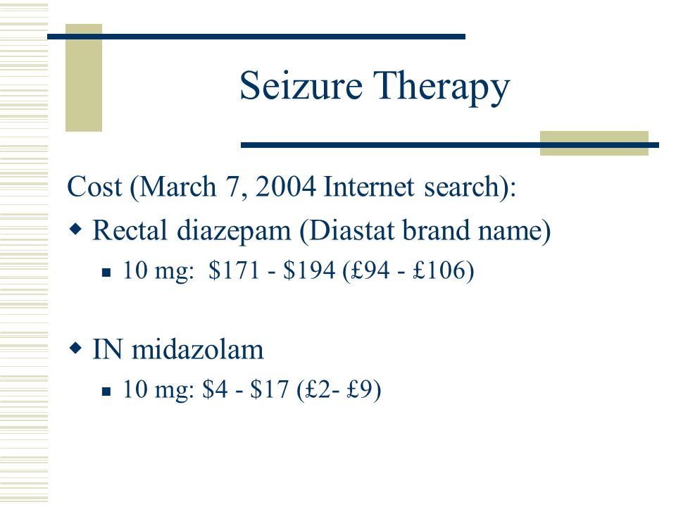 Seizure Therapy Cost (March 7, 2004 Internet search): Rectal diazepam (Diastat brand name) 10 mg: $171 - $194 (£94 - £106) IN midazolam 10 mg: $4 - $1