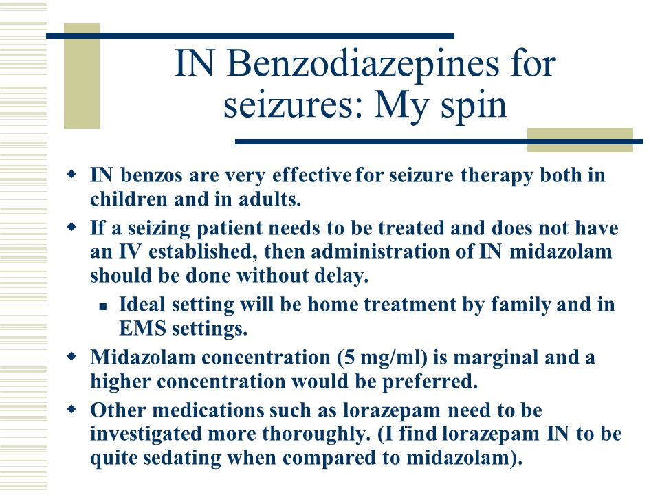 IN Benzodiazepines for seizures: My spin IN benzos are very effective for seizure therapy both in children and in adults. If a seizing patient needs t