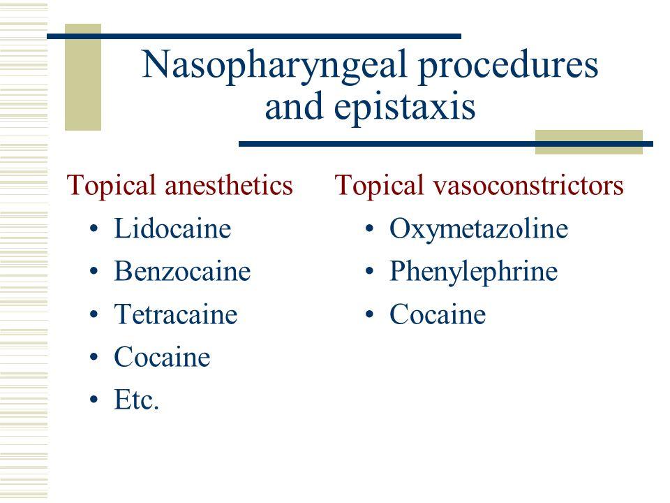 Nasopharyngeal procedures and epistaxis Topical anestheticsTopical vasoconstrictors Lidocaine Oxymetazoline Benzocaine Phenylephrine Tetracaine Cocaine Cocaine Etc.