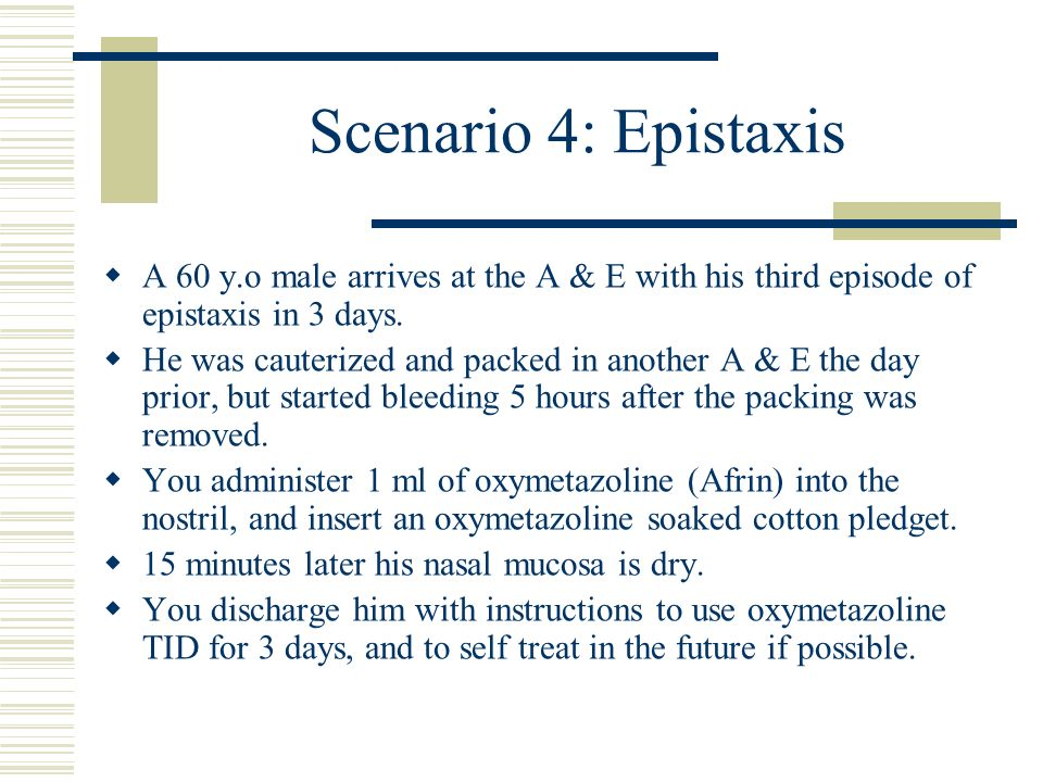 Scenario 4: Epistaxis A 60 y.o male arrives at the A & E with his third episode of epistaxis in 3 days. He was cauterized and packed in another A & E