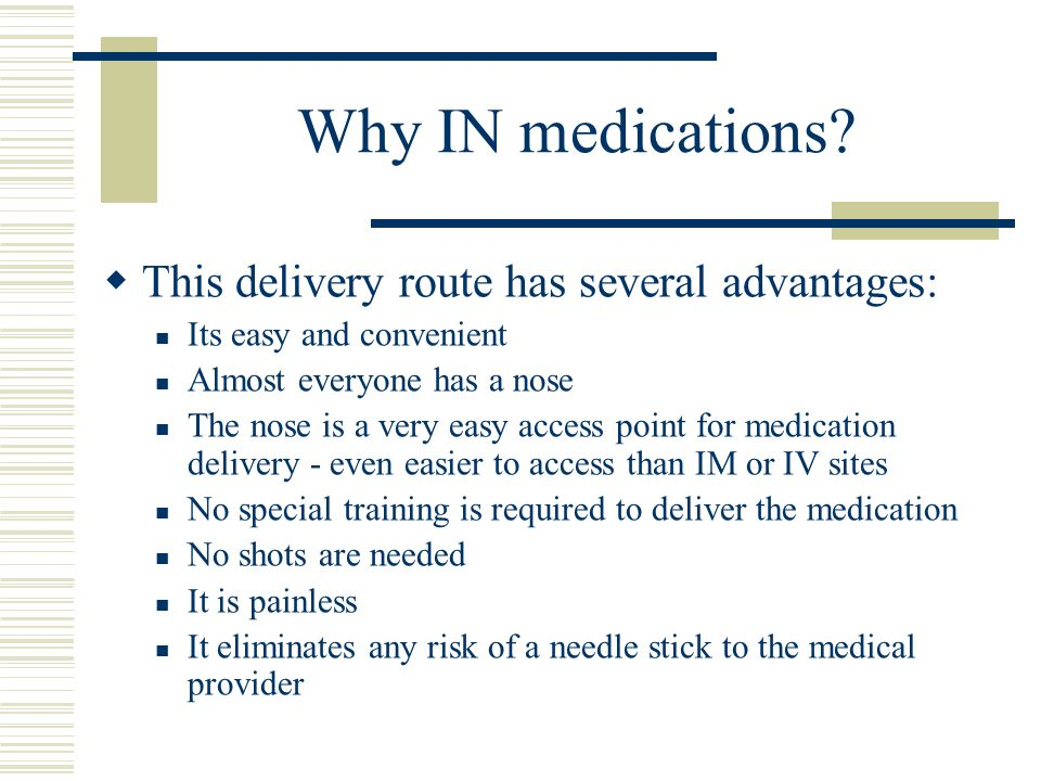 Why IN medications? This delivery route has several advantages: Its easy and convenient Almost everyone has a nose The nose is a very easy access poin