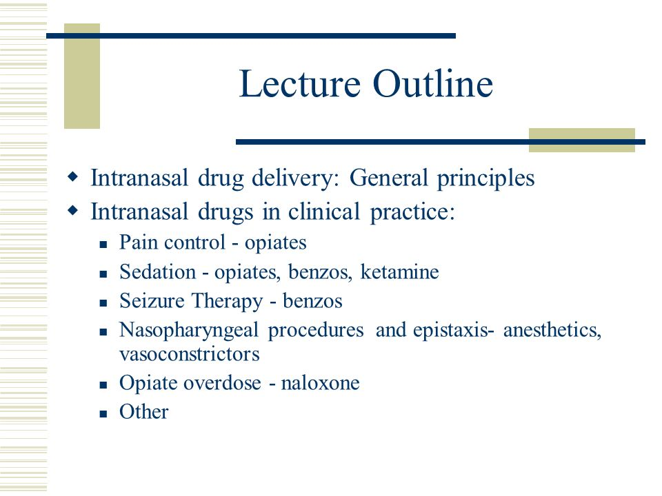 Lecture Outline Intranasal drug delivery: General principles Intranasal drugs in clinical practice: Pain control - opiates Sedation - opiates, benzos,