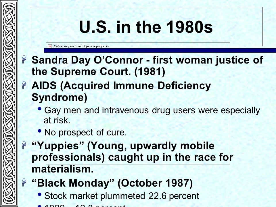 U.S. in the 1980s Sandra Day OConnor - first woman justice of the Supreme Court. (1981) AIDS (Acquired Immune Deficiency Syndrome) Gay men and intrave