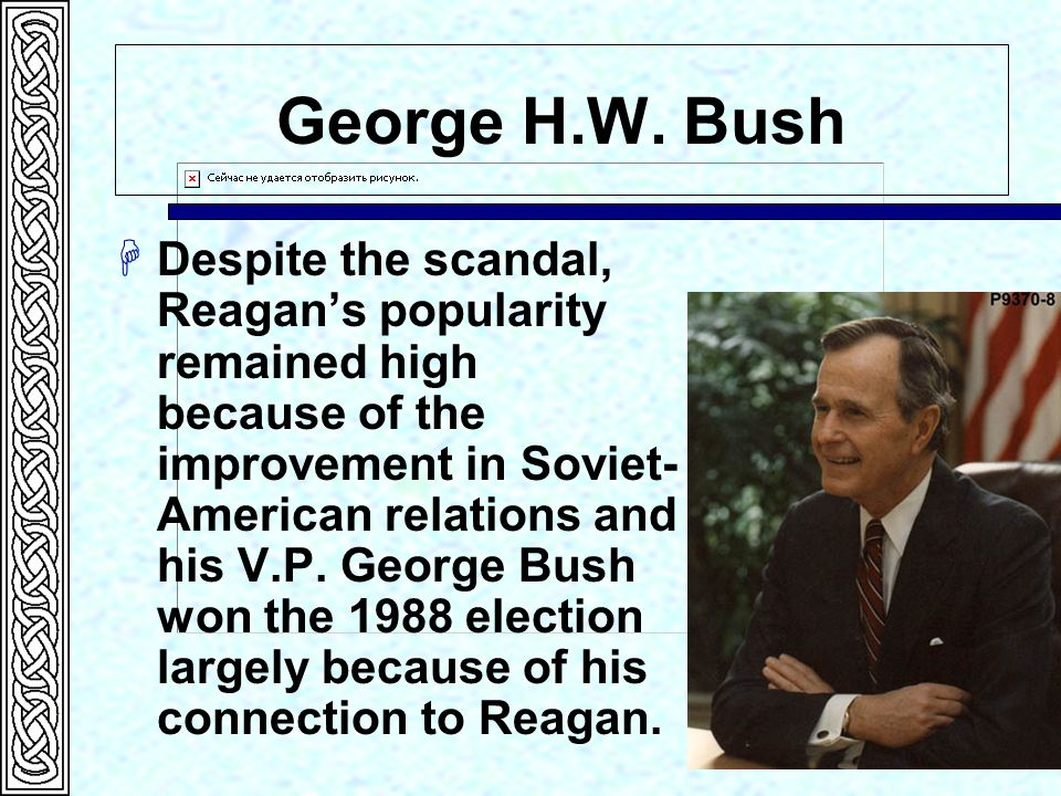 George H.W. Bush H Despite the scandal, Reagans popularity remained high because of the improvement in Soviet- American relations and his V.P. George