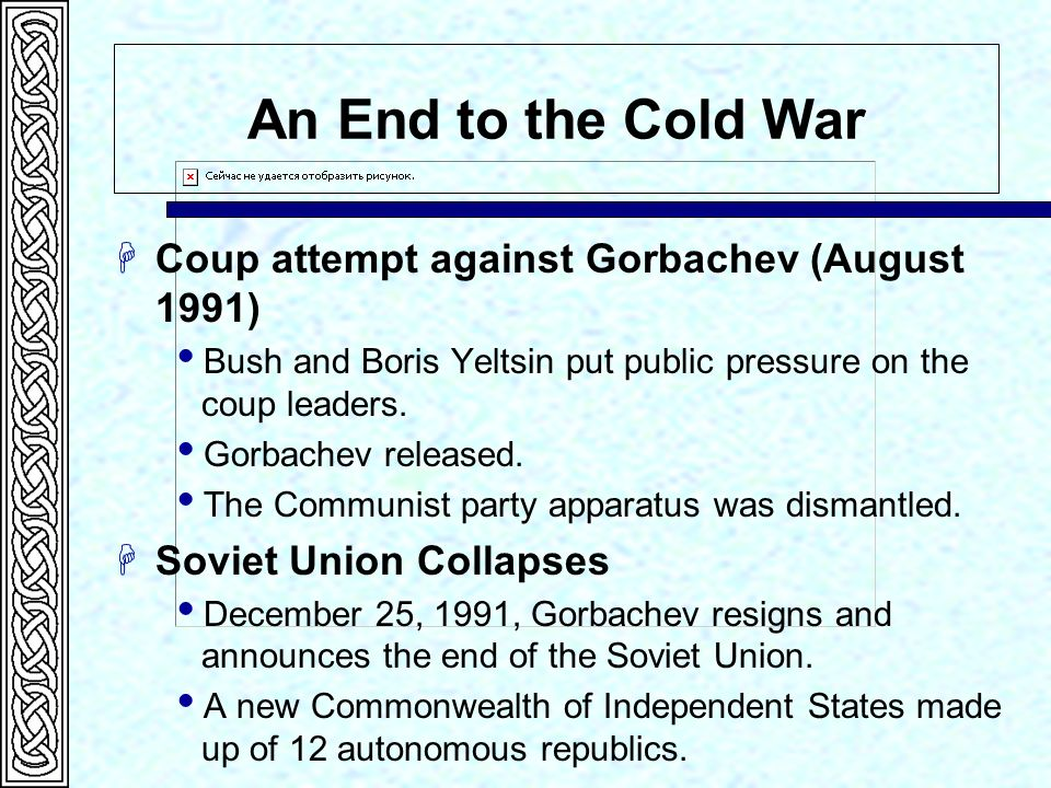 An End to the Cold War Coup attempt against Gorbachev (August 1991) Bush and Boris Yeltsin put public pressure on the coup leaders. Gorbachev released
