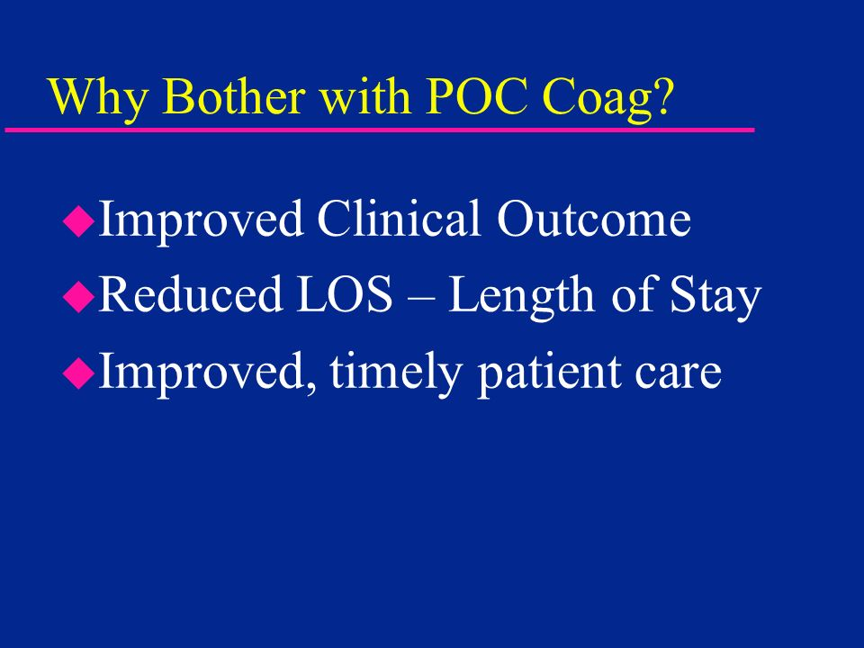 Why Bother with POC Coag? u Improved Clinical Outcome u Reduced LOS – Length of Stay u Improved, timely patient care