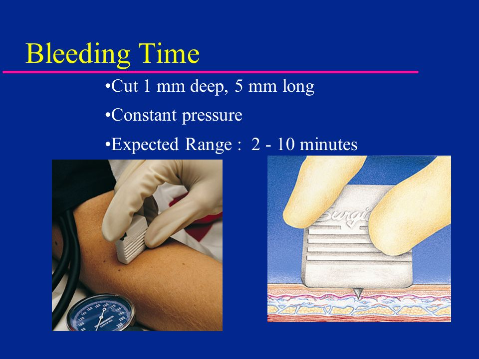 Bleeding Time Cut 1 mm deep, 5 mm long Constant pressure Expected Range : 2 - 10 minutes