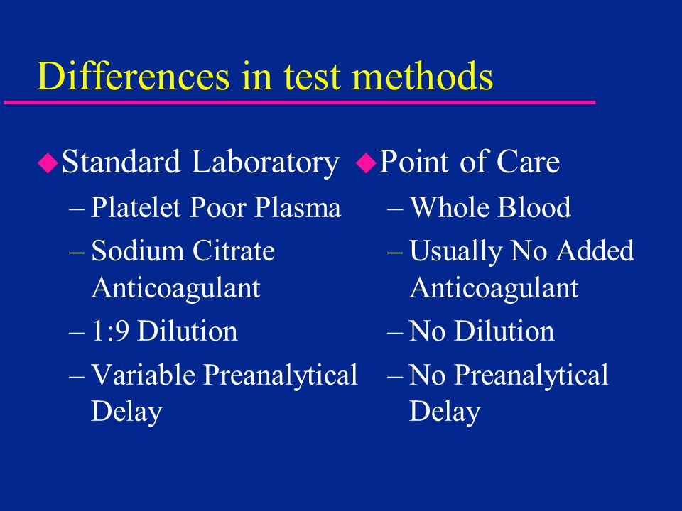Differences in test methods u Point of Care –Whole Blood –Usually No Added Anticoagulant –No Dilution –No Preanalytical Delay u Standard Laboratory –P