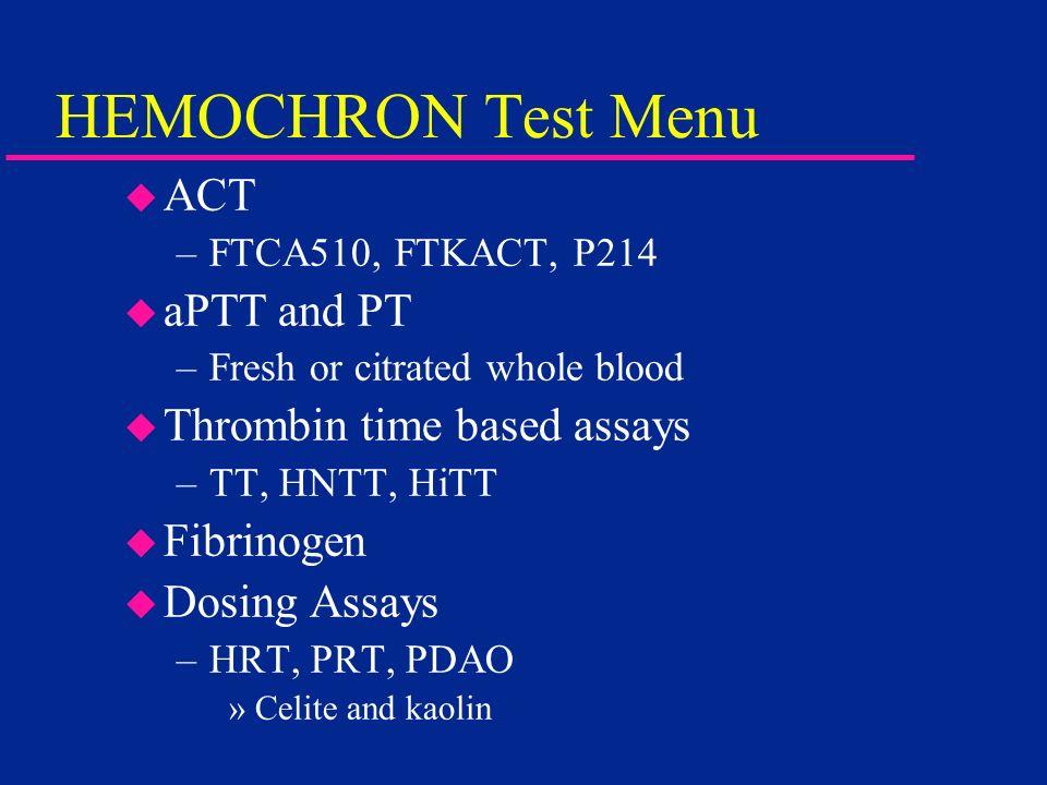 HEMOCHRON Test Menu u ACT –FTCA510, FTKACT, P214 u aPTT and PT –Fresh or citrated whole blood u Thrombin time based assays –TT, HNTT, HiTT u Fibrinoge