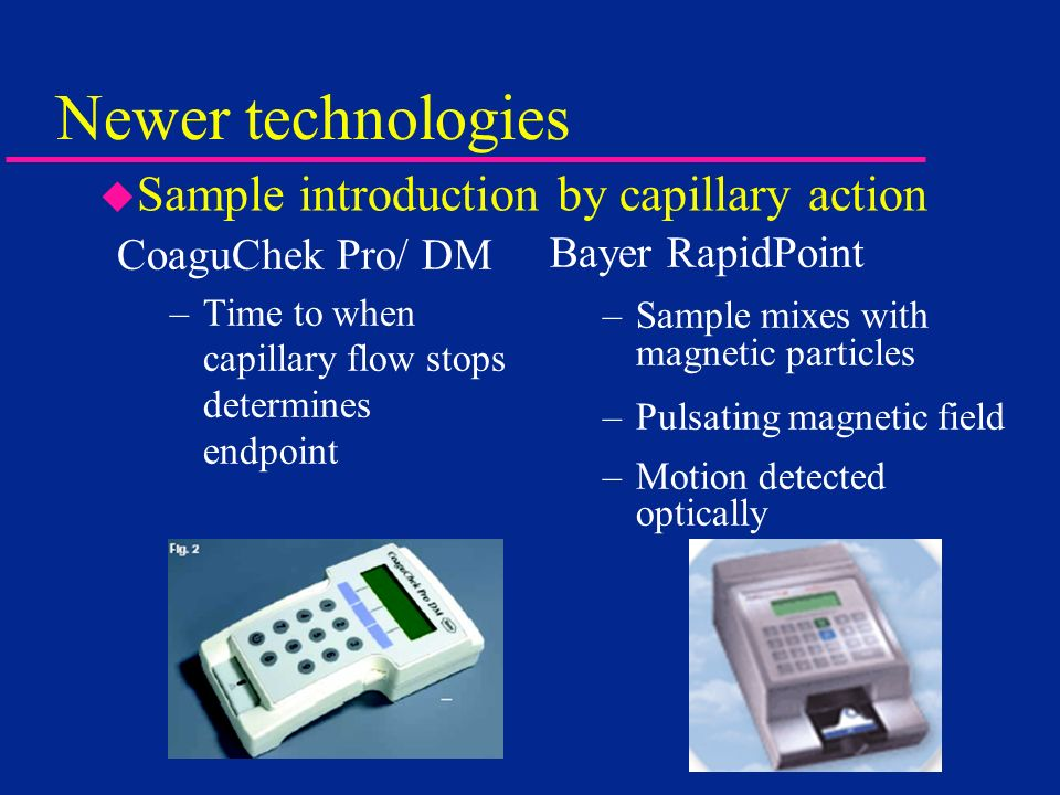 Newer technologies CoaguChek Pro/ DM –Time to when capillary flow stops determines endpoint Bayer RapidPoint –Sample mixes with magnetic particles –Pu