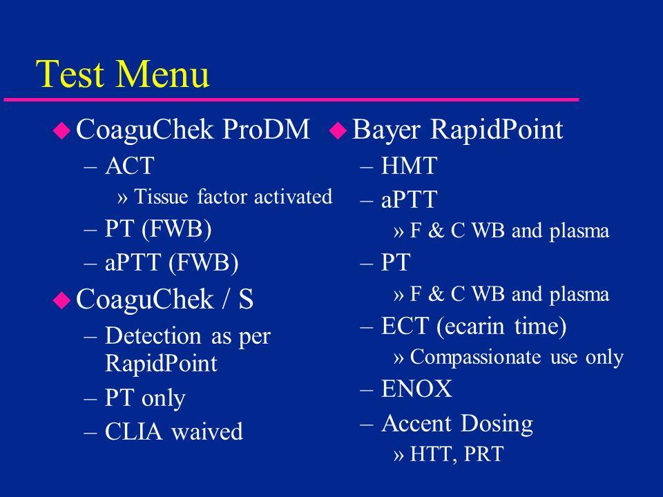 Test Menu u CoaguChek ProDM –ACT »Tissue factor activated –PT (FWB) –aPTT (FWB) u CoaguChek / S –Detection as per RapidPoint –PT only –CLIA waived u B