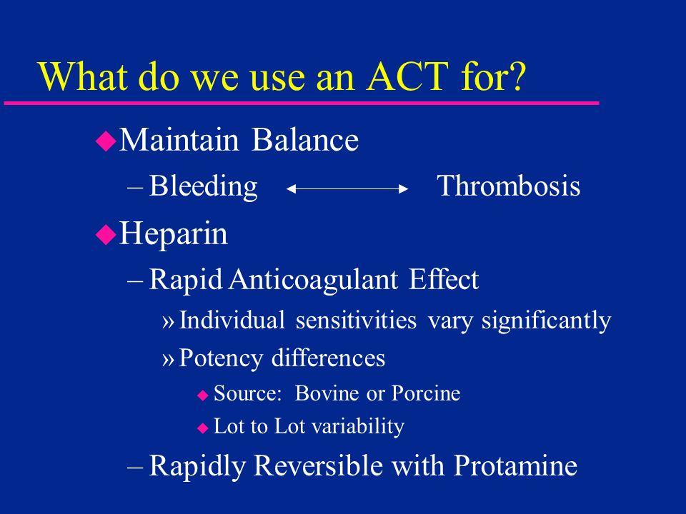 What do we use an ACT for? u Maintain Balance –Bleeding Thrombosis u Heparin –Rapid Anticoagulant Effect »Individual sensitivities vary significantly