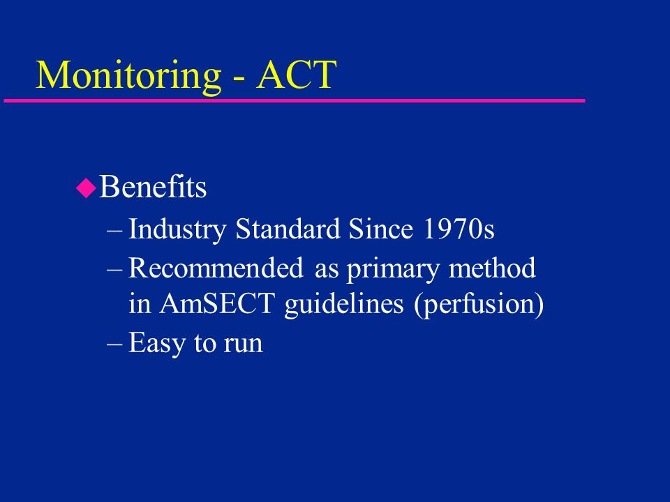 Monitoring - ACT u Benefits –Industry Standard Since 1970s –Recommended as primary method in AmSECT guidelines (perfusion) –Easy to run