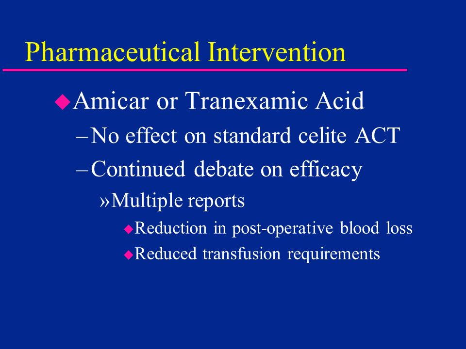 Pharmaceutical Intervention u Amicar or Tranexamic Acid –No effect on standard celite ACT –Continued debate on efficacy »Multiple reports u Reduction