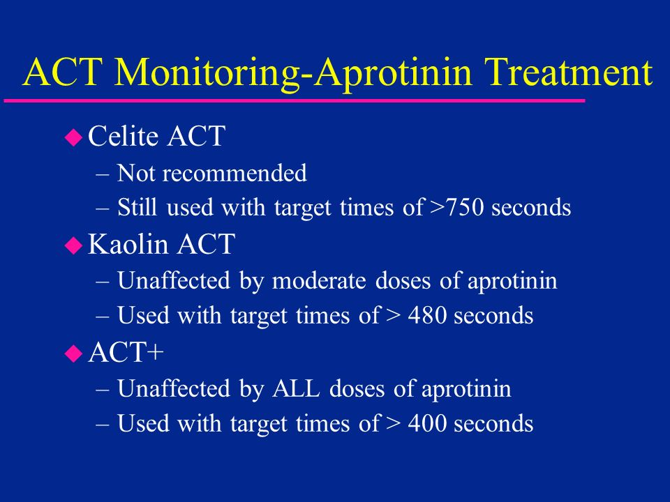 ACT Monitoring-Aprotinin Treatment u Celite ACT –Not recommended –Still used with target times of >750 seconds u Kaolin ACT –Unaffected by moderate do