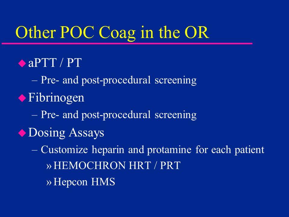 Other POC Coag in the OR u aPTT / PT –Pre- and post-procedural screening u Fibrinogen –Pre- and post-procedural screening u Dosing Assays –Customize h