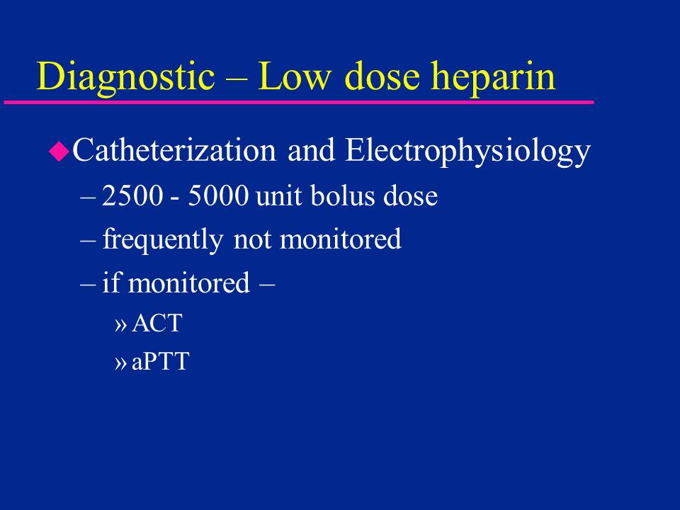 Diagnostic – Low dose heparin u Catheterization and Electrophysiology –2500 - 5000 unit bolus dose –frequently not monitored –if monitored – »ACT »aPT