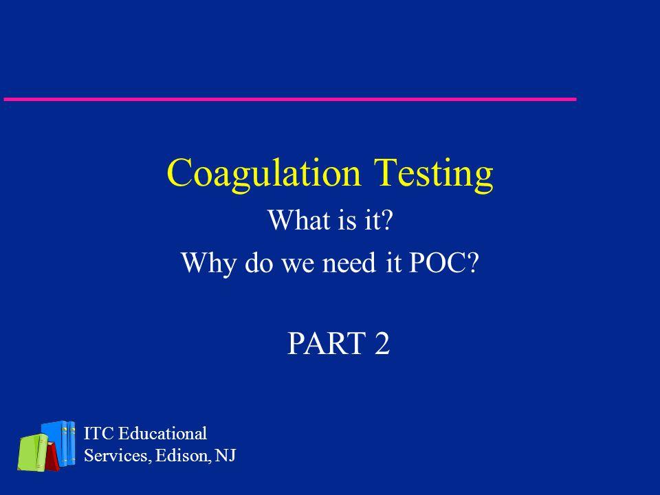 Coagulation Testing What is it? Why do we need it POC? ITC Educational Services, Edison, NJ PART 2
