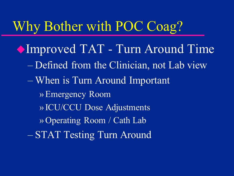 Why Bother with POC Coag? u Improved TAT - Turn Around Time –Defined from the Clinician, not Lab view –When is Turn Around Important »Emergency Room »