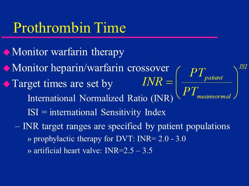 Prothrombin Time u Monitor warfarin therapy u Monitor heparin/warfarin crossover u Target times are set by International Normalized Ratio (INR) ISI =