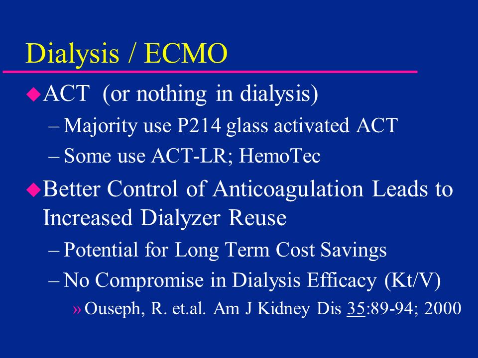 Dialysis / ECMO u ACT (or nothing in dialysis) –Majority use P214 glass activated ACT –Some use ACT-LR; HemoTec u Better Control of Anticoagulation Le