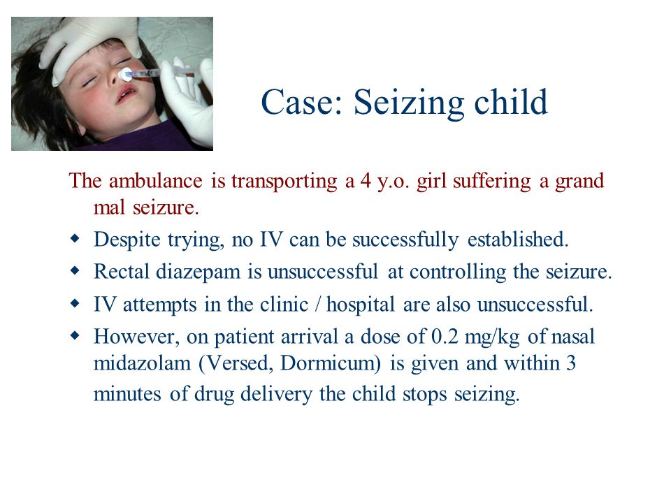 Case: Seizing child The ambulance is transporting a 4 y.o. girl suffering a grand mal seizure. Despite trying, no IV can be successfully established.