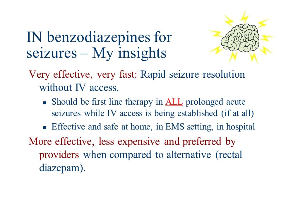 IN benzodiazepines for seizures – My insights Very effective, very fast: Rapid seizure resolution without IV access. Should be first line therapy in A