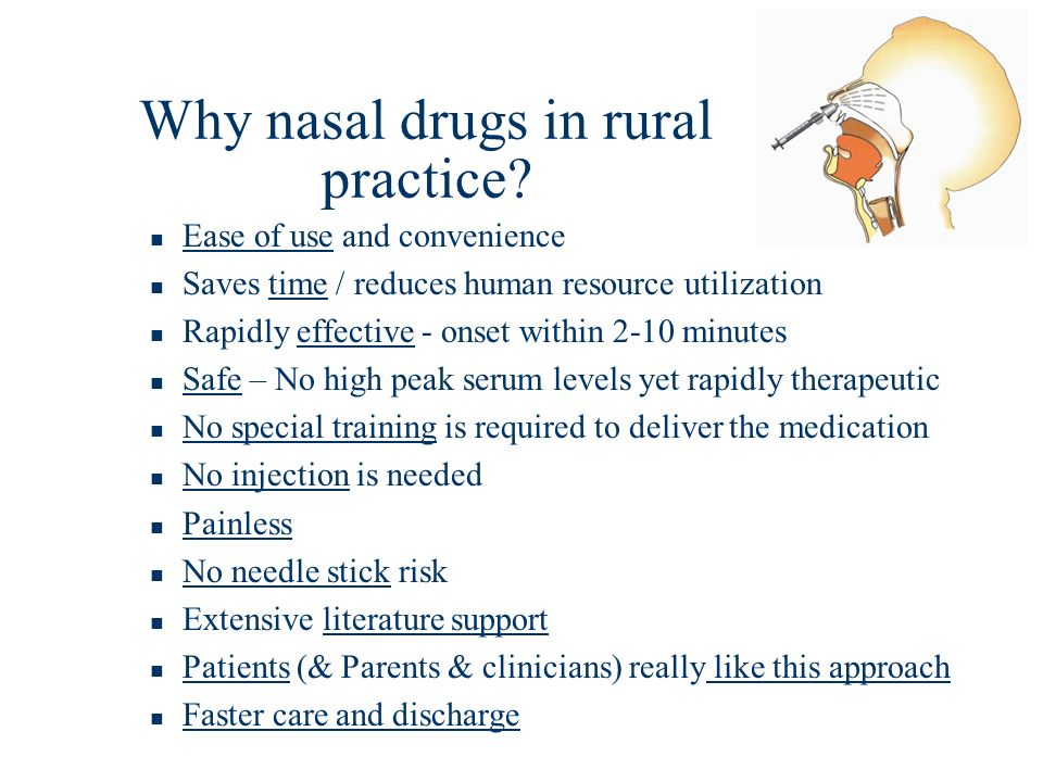 Why nasal drugs in rural practice? Ease of use and convenience Saves time / reduces human resource utilization Rapidly effective - onset within 2-10 m