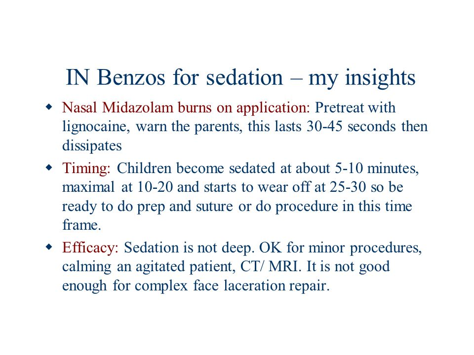 IN Benzos for sedation – my insights Nasal Midazolam burns on application: Pretreat with lignocaine, warn the parents, this lasts 30-45 seconds then d