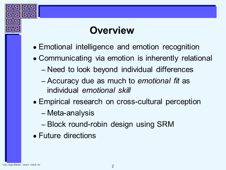 2 Hillary Anger Elfenbein, 2/3/2014 5:35:25 AM Overview Emotional intelligence and emotion recognition Communicating via emotion is inherently relational – Need to look beyond individual differences – Accuracy due as much to emotional fit as individual emotional skill Empirical research on cross-cultural perception – Meta-analysis – Block round-robin design using SRM Future directions