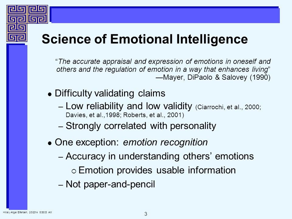 3 Hillary Anger Elfenbein, 2/3/2014 5:35:25 AM The accurate appraisal and expression of emotions in oneself and others and the regulation of emotion in a way that enhances living Mayer, DiPaolo & Salovey (1990) Difficulty validating claims – Low reliability and low validity (Ciarrochi, et al., 2000; Davies, et al.,1998; Roberts, et al., 2001) – Strongly correlated with personality One exception: emotion recognition – Accuracy in understanding others emotions Emotion provides usable information – Not paper-and-pencil Science of Emotional Intelligence