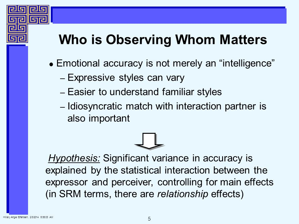 5 Hillary Anger Elfenbein, 2/3/2014 5:35:25 AM Who is Observing Whom Matters Emotional accuracy is not merely an intelligence – Expressive styles can vary – Easier to understand familiar styles – Idiosyncratic match with interaction partner is also important Hypothesis: Significant variance in accuracy is explained by the statistical interaction between the expressor and perceiver, controlling for main effects (in SRM terms, there are relationship effects)