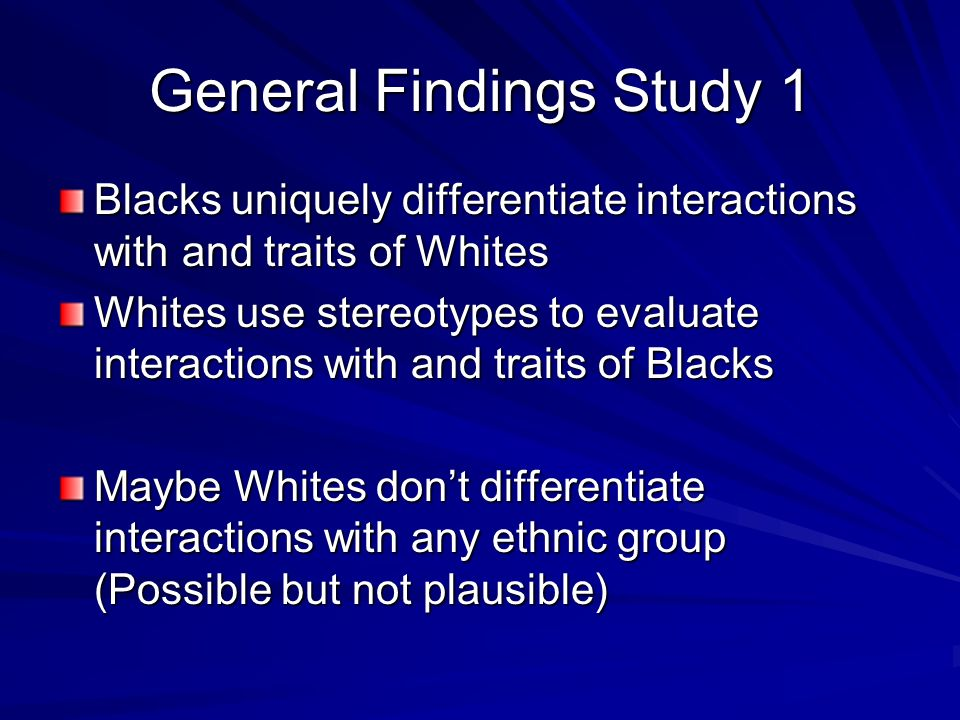 General Findings Study 1 Blacks uniquely differentiate interactions with and traits of Whites Whites use stereotypes to evaluate interactions with and traits of Blacks Maybe Whites dont differentiate interactions with any ethnic group (Possible but not plausible)