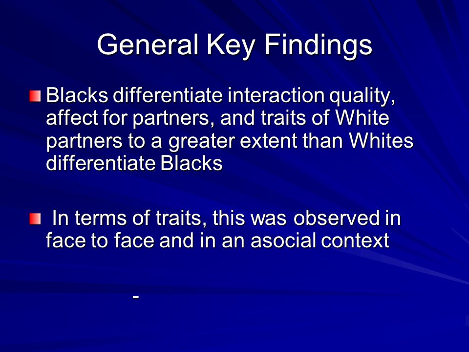 General Key Findings Blacks differentiate interaction quality, affect for partners, and traits of White partners to a greater extent than Whites differentiate Blacks In terms of traits, this was observed in face to face and in an asocial context In terms of traits, this was observed in face to face and in an asocial context -