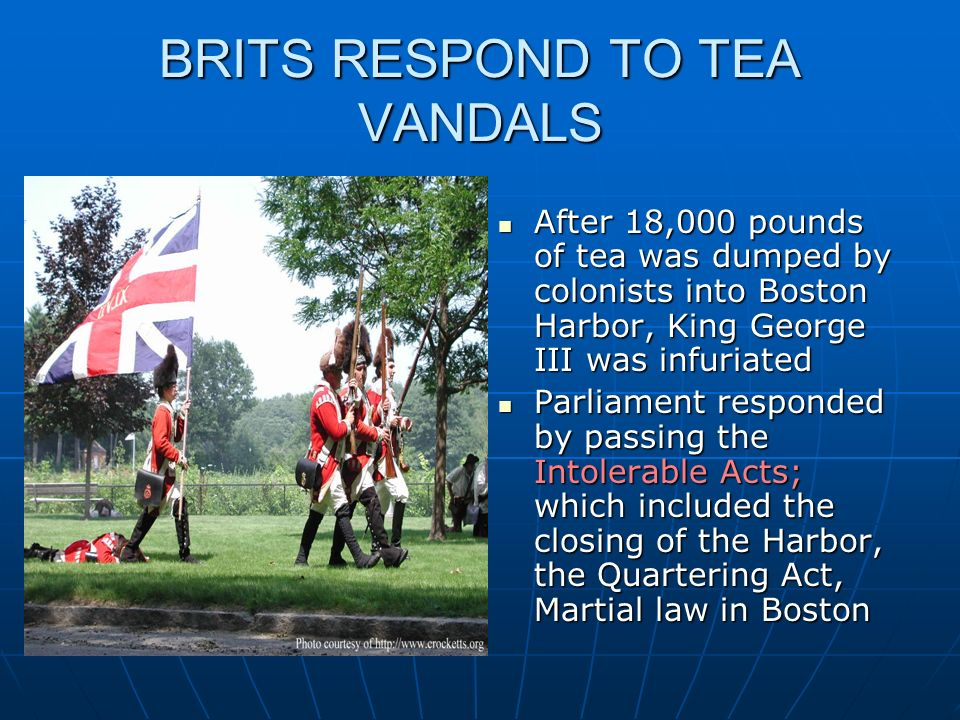 BRITS RESPOND TO TEA VANDALS After 18,000 pounds of tea was dumped by colonists into Boston Harbor, King George III was infuriated After 18,000 pounds