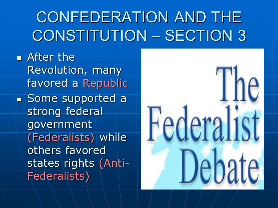 CONFEDERATION AND THE CONSTITUTION – SECTION 3 After the Revolution, many favored a Republic After the Revolution, many favored a Republic Some suppor