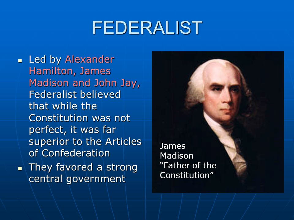FEDERALIST Led by Alexander Hamilton, James Madison and John Jay, Federalist believed that while the Constitution was not perfect, it was far superior