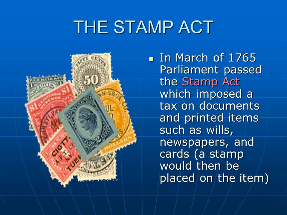 THE STAMP ACT In March of 1765 Parliament passed the Stamp Act which imposed a tax on documents and printed items such as wills, newspapers, and cards