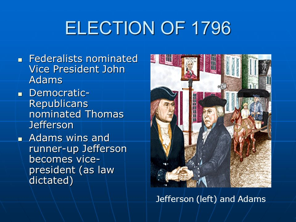 ELECTION OF 1796 Federalists nominated Vice President John Adams Federalists nominated Vice President John Adams Democratic- Republicans nominated Tho