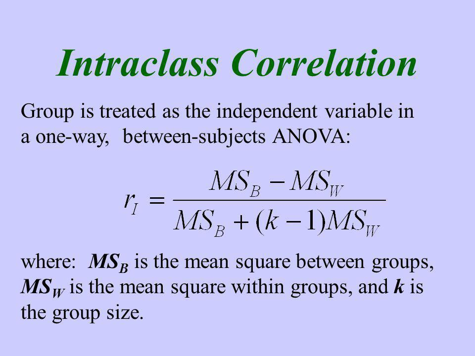 Intraclass Correlation Group is treated as the independent variable in a one-way, between-subjects ANOVA: where: MS B is the mean square between groups, MS W is the mean square within groups, and k is the group size.