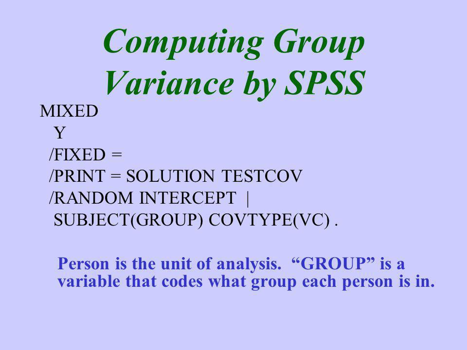Computing Group Variance by SPSS MIXED Y /FIXED = /PRINT = SOLUTION TESTCOV /RANDOM INTERCEPT | SUBJECT(GROUP) COVTYPE(VC).