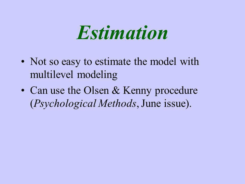 Estimation Not so easy to estimate the model with multilevel modeling Can use the Olsen & Kenny procedure (Psychological Methods, June issue).