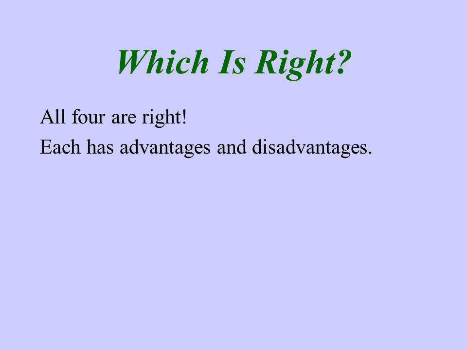 Which Is Right All four are right! Each has advantages and disadvantages.