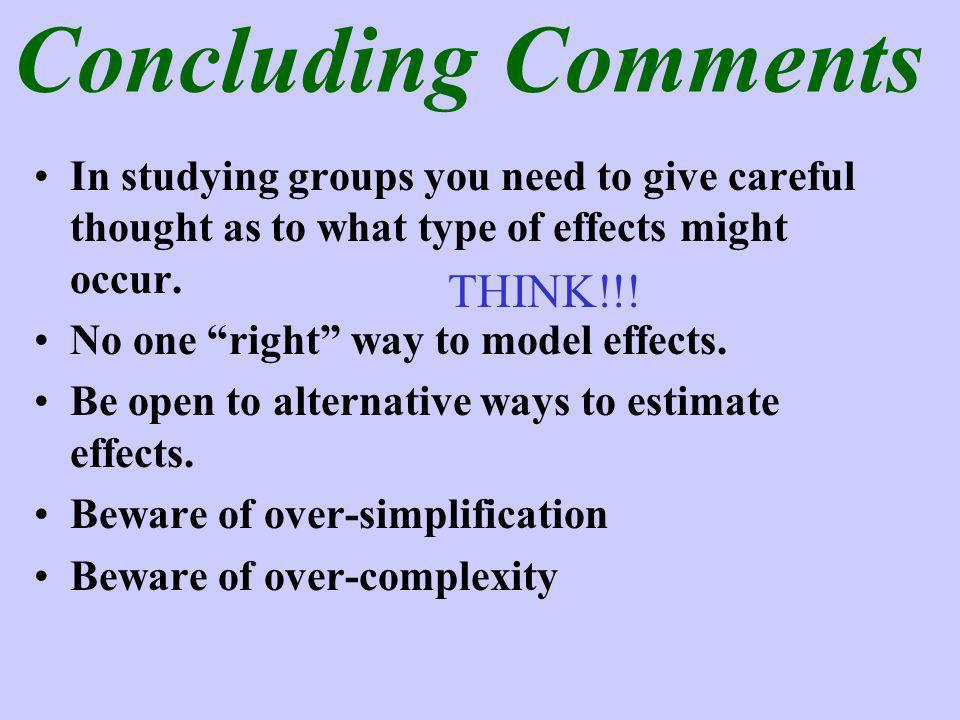 Concluding Comments In studying groups you need to give careful thought as to what type of effects might occur.