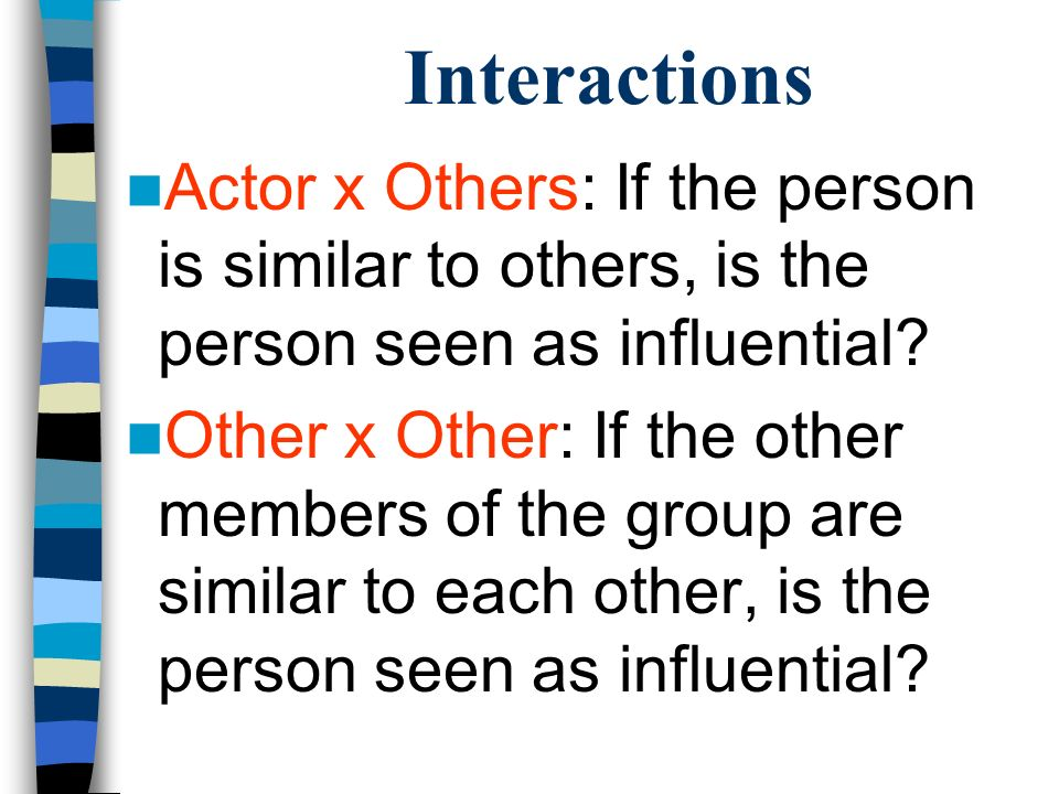 Interactions Actor x Others: If the person is similar to others, is the person seen as influential? Other x Other: If the other members of the group a