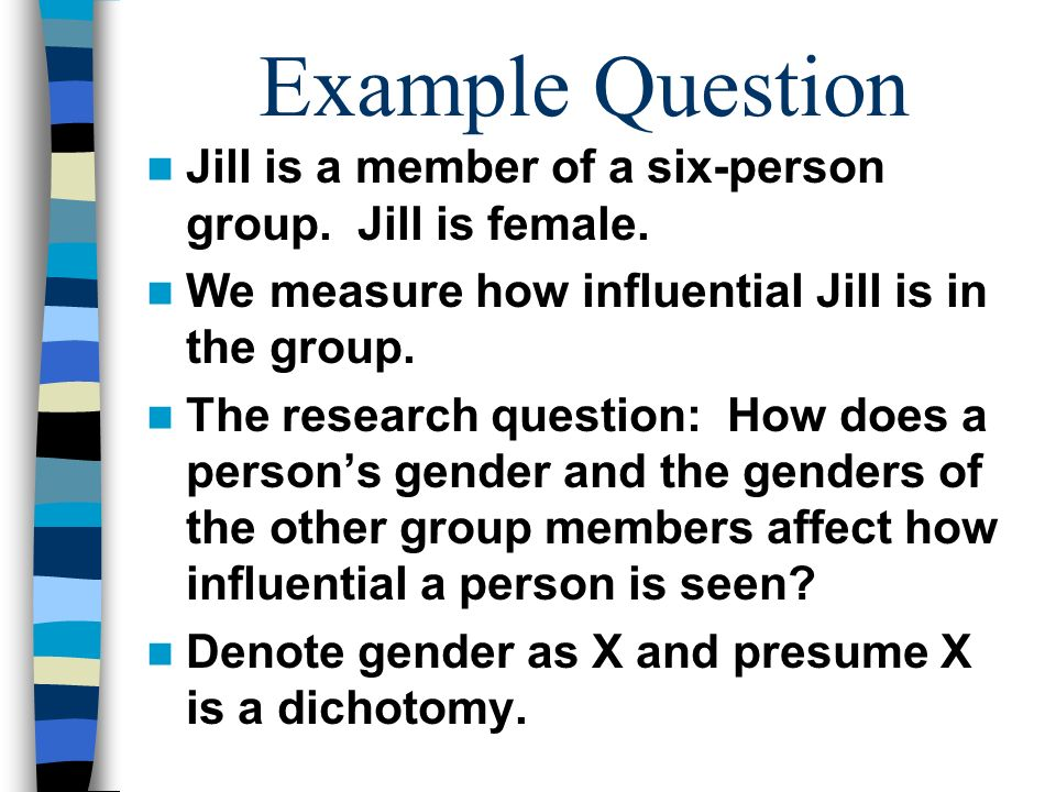 Example Question Jill is a member of a six-person group. Jill is female. We measure how influential Jill is in the group. The research question: How d