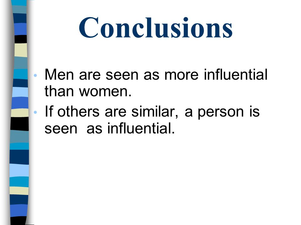 Conclusions Men are seen as more influential than women. If others are similar, a person is seen as influential.
